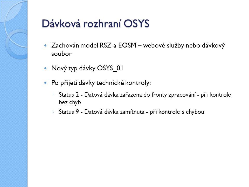 Dávková rozhraní OSYS Zachován model RSZ a EOSM – webové služby nebo dávkový soubor Nový typ dávky OSYS_01 Po přijetí dávky technické kontroly: ◦ Status 2 - Datová dávka zařazena do fronty zpracování - při kontrole bez chyb ◦ Status 9 - Datová dávka zamítnuta - při kontrole s chybou