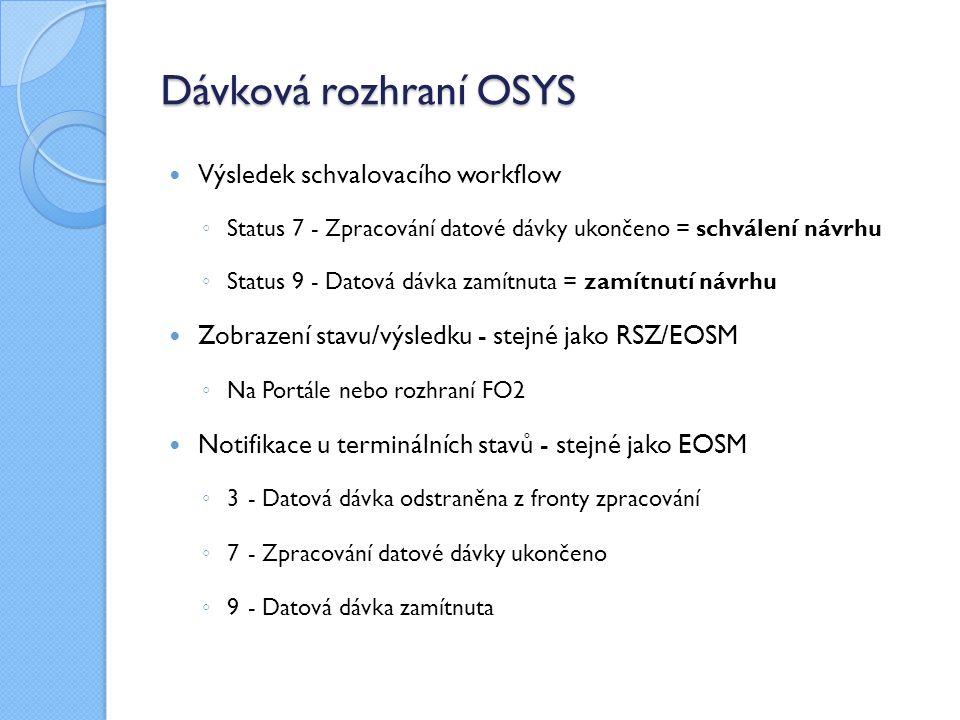 Dávková rozhraní OSYS Výsledek schvalovacího workflow ◦ Status 7 - Zpracování datové dávky ukončeno = schválení návrhu ◦ Status 9 - Datová dávka zamítnuta = zamítnutí návrhu Zobrazení stavu/výsledku - stejné jako RSZ/EOSM ◦ Na Portále nebo rozhraní FO2 Notifikace u terminálních stavů - stejné jako EOSM ◦ 3 - Datová dávka odstraněna z fronty zpracování ◦ 7 - Zpracování datové dávky ukončeno ◦ 9 - Datová dávka zamítnuta