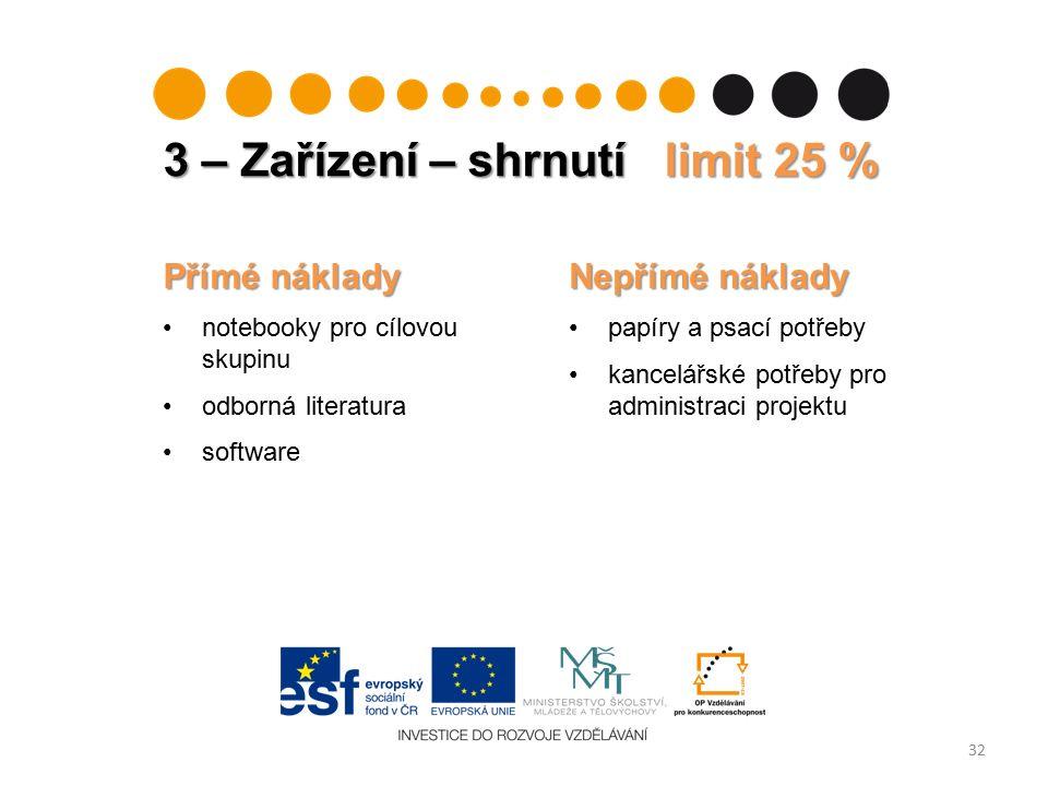 3 – Zařízení – shrnutí limit 25 % 32 Přímé náklady notebooky pro cílovou skupinu odborná literatura software Nepřímé náklady papíry a psací potřeby kancelářské potřeby pro administraci projektu
