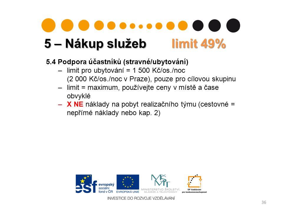 5 – Nákup služeb limit 49% 36 5.4 Podpora účastníků (stravné/ubytování) –limit pro ubytování = 1 500 Kč/os./noc (2 000 Kč/os./noc v Praze), pouze pro cílovou skupinu –limit = maximum, používejte ceny v místě a čase obvyklé –X NE náklady na pobyt realizačního týmu (cestovné = nepřímé náklady nebo kap.