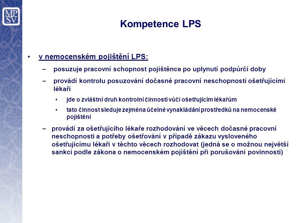 Kompetence LPS v nemocenském pojištění LPS: –posuzuje pracovní schopnost pojištěnce po uplynutí podpůrčí doby –provádí kontrolu posuzování dočasné pracovní neschopnosti ošetřujícími lékaři jde o zvláštní druh kontrolní činnosti vůči ošetřujícím lékařům tato činnost sleduje zejména účelné vynakládání prostředků na nemocenské pojištění –provádí za ošetřujícího lékaře rozhodování ve věcech dočasné pracovní neschopnosti a potřeby ošetřování v případě zákazu vysloveného ošetřujícímu lékaři v těchto věcech rozhodovat (jedná se o možnou největší sankci podle zákona o nemocenském pojištění při porušování povinností)