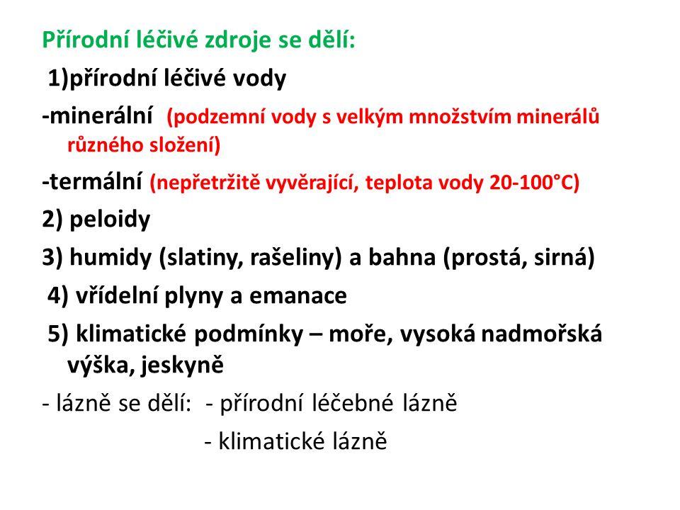 Přírodní léčivé zdroje se dělí: 1)přírodní léčivé vody -minerální (podzemní vody s velkým množstvím minerálů různého složení) -termální (nepřetržitě vyvěrající, teplota vody 20-100°C) 2) peloidy 3) humidy (slatiny, rašeliny) a bahna (prostá, sirná) 4) vřídelní plyny a emanace 5) klimatické podmínky – moře, vysoká nadmořská výška, jeskyně - lázně se dělí: - přírodní léčebné lázně - klimatické lázně