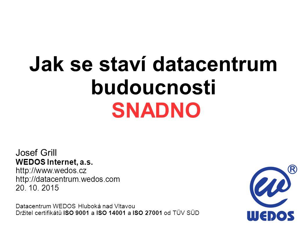Jak se staví datacentrum budoucnosti SNADNO Josef Grill WEDOS Internet, a.s. http://www.wedos.cz http://datacentrum.wedos.com 20. 10. 2015 Datacentrum