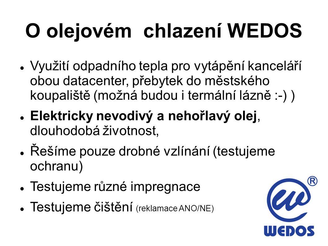 O olejovém chlazení WEDOS Využití odpadního tepla pro vytápění kanceláří obou datacenter, přebytek do městského koupaliště (možná budou i termální lázně :-) ) Elektricky nevodivý a nehořlavý olej, dlouhodobá životnost, Řešíme pouze drobné vzlínání (testujeme ochranu) Testujeme různé impregnace Testujeme čištění (reklamace ANO/NE)