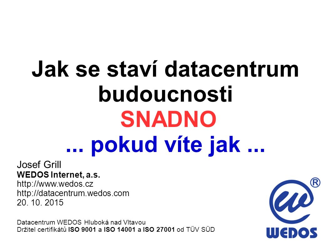 Jak se staví datacentrum budoucnosti SNADNO... pokud víte jak... Josef Grill WEDOS Internet, a.s. http://www.wedos.cz http://datacentrum.wedos.com 20.