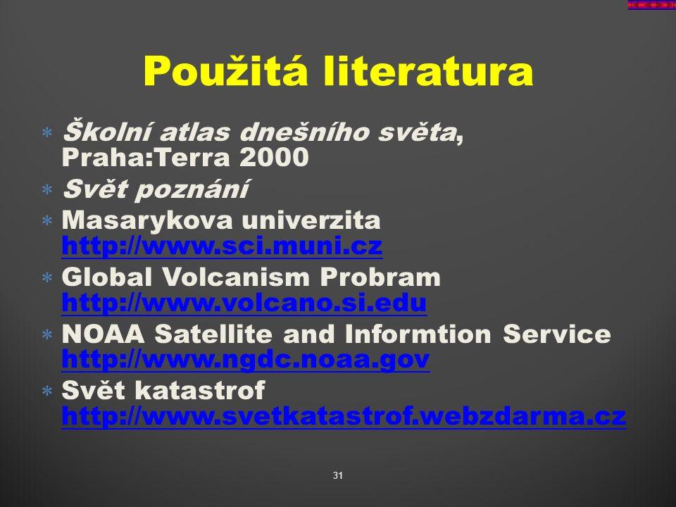  Školní atlas dnešního světa, Praha:Terra 2000  Svět poznání  Masarykova univerzita http://www.sci.muni.cz http://www.sci.muni.cz  Global Volcanism Probram http://www.volcano.si.edu http://www.volcano.si.edu  NOAA Satellite and Informtion Service http://www.ngdc.noaa.gov http://www.ngdc.noaa.gov  Svět katastrof http://www.svetkatastrof.webzdarma.cz http://www.svetkatastrof.webzdarma.cz 31 Použitá literatura