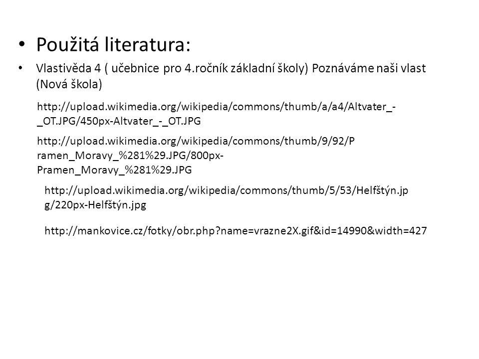 Použitá literatura: Vlastivěda 4 ( učebnice pro 4.ročník základní školy) Poznáváme naši vlast (Nová škola) http://upload.wikimedia.org/wikipedia/commons/thumb/a/a4/Altvater_- _OT.JPG/450px-Altvater_-_OT.JPG http://upload.wikimedia.org/wikipedia/commons/thumb/9/92/P ramen_Moravy_%281%29.JPG/800px- Pramen_Moravy_%281%29.JPG http://upload.wikimedia.org/wikipedia/commons/thumb/5/53/Helfštýn.jp g/220px-Helfštýn.jpg http://mankovice.cz/fotky/obr.php name=vrazne2X.gif&id=14990&width=427