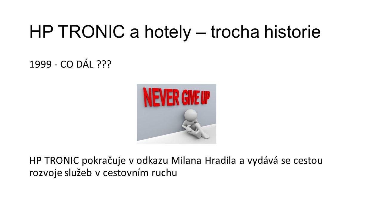HP TRONIC a hotely – trocha historie 1999 - CO DÁL ??? HP TRONIC pokračuje v odkazu Milana Hradila a vydává se cestou rozvoje služeb v cestovním ruchu