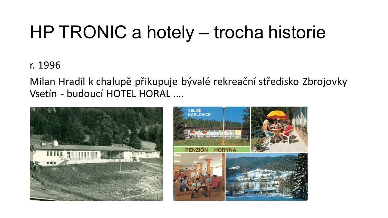 HP TRONIC a hotely – trocha historie r. 1996 Milan Hradil k chalupě přikupuje bývalé rekreační středisko Zbrojovky Vsetín - budoucí HOTEL HORAL ….