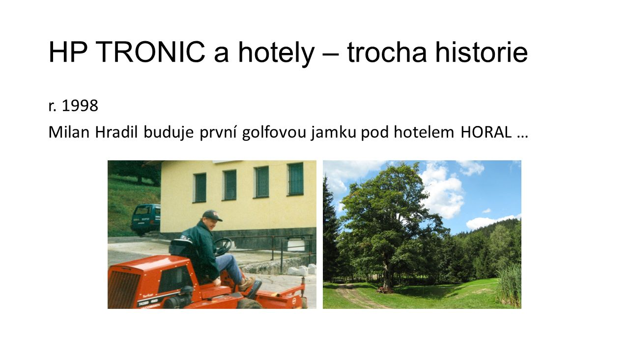 HP TRONIC a hotely – trocha historie r. 1998 Milan Hradil buduje první golfovou jamku pod hotelem HORAL …