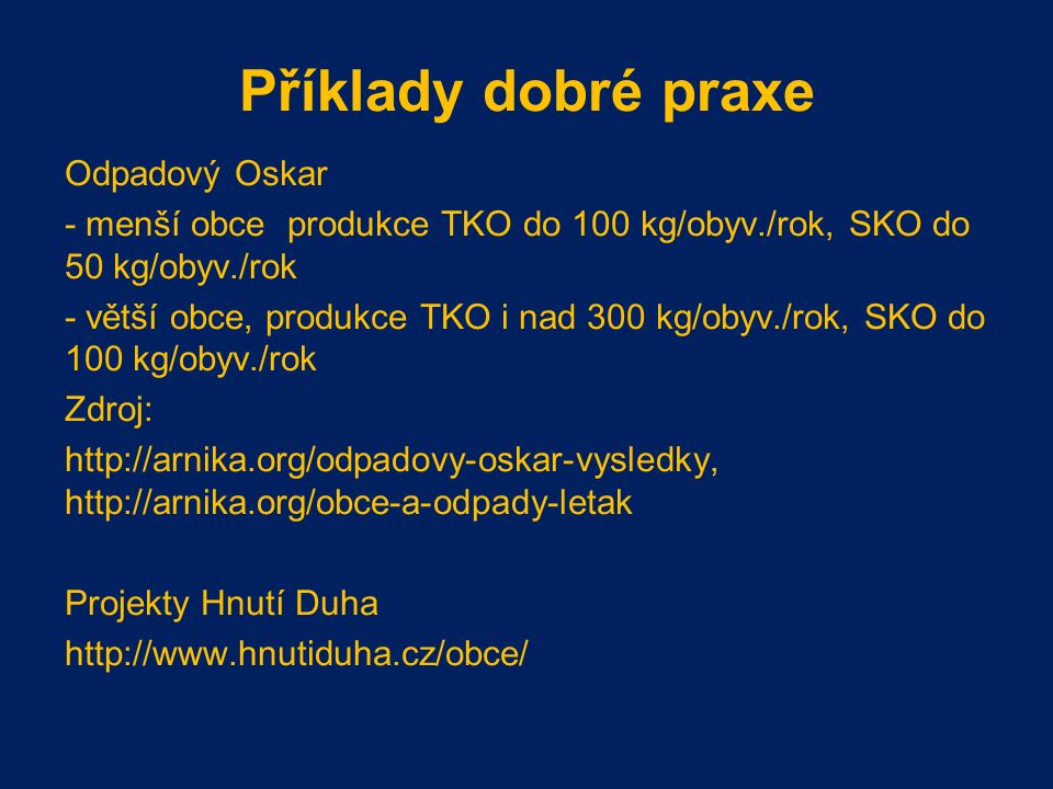 Příklady dobré praxe Odpadový Oskar - menší obce produkce TKO do 100 kg/obyv./rok, SKO do 50 kg/obyv./rok - větší obce, produkce TKO i nad 300 kg/obyv./rok, SKO do 100 kg/obyv./rok Zdroj: http://arnika.org/odpadovy-oskar-vysledky, http://arnika.org/obce-a-odpady-letak Projekty Hnutí Duha http://www.hnutiduha.cz/obce/