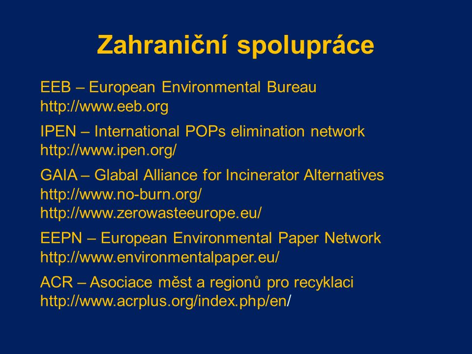 Zahraniční spolupráce EEB – European Environmental Bureau http://www.eeb.org IPEN – International POPs elimination network http://www.ipen.org/ GAIA – Glabal Alliance for Incinerator Alternatives http://www.no-burn.org/ http://www.zerowasteeurope.eu/ EEPN – European Environmental Paper Network http://www.environmentalpaper.eu/ ACR – Asociace měst a regionů pro recyklaci http://www.acrplus.org/index.php/en/