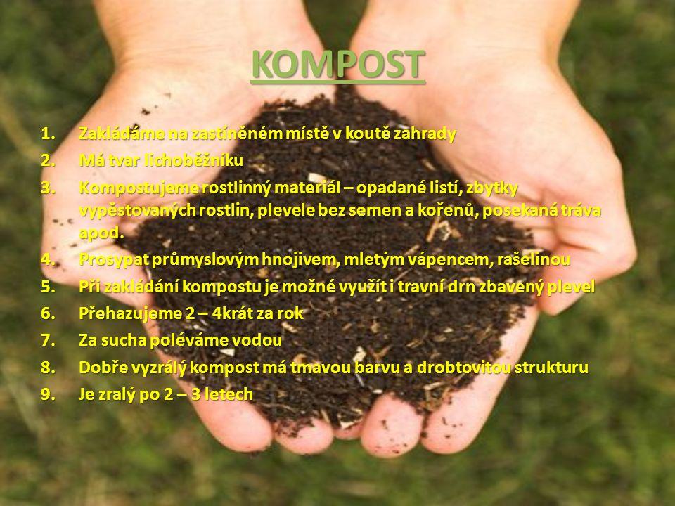 KOMPOST 1.Zakládáme na zastíněném místě v koutě zahrady 2.Má tvar lichoběžníku 3.Kompostujeme rostlinný materiál – opadané listí, zbytky vypěstovaných rostlin, plevele bez semen a kořenů, posekaná tráva apod.