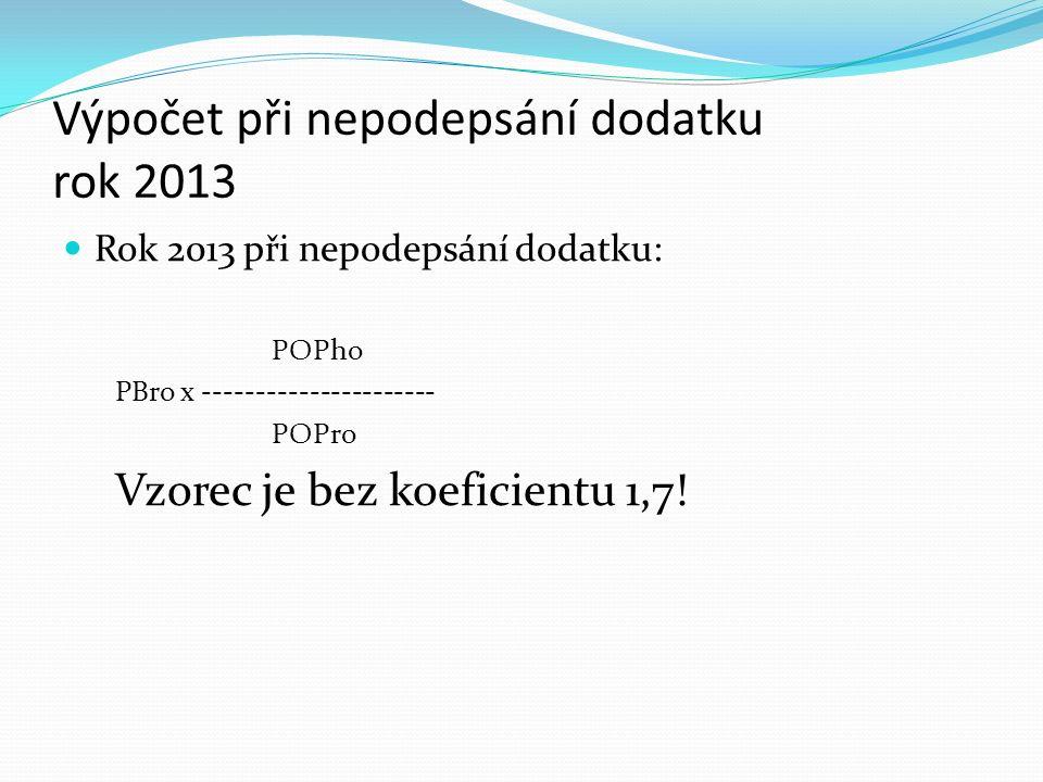 Výpočet při nepodepsání dodatku rok 2013 Rok 2013 při nepodepsání dodatku: POPho PBro x ---------------------- POPro Vzorec je bez koeficientu 1,7!