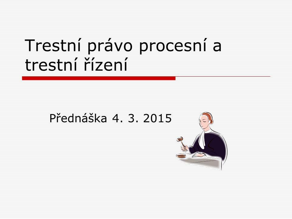 Trestní právo procesní a trestní řízení Přednáška 4. 3. 2015