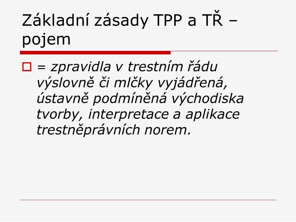 Základní zásady TPP a TŘ – pojem  = zpravidla v trestním řádu výslovně či mlčky vyjádřená, ústavně podmíněná východiska tvorby, interpretace a aplika