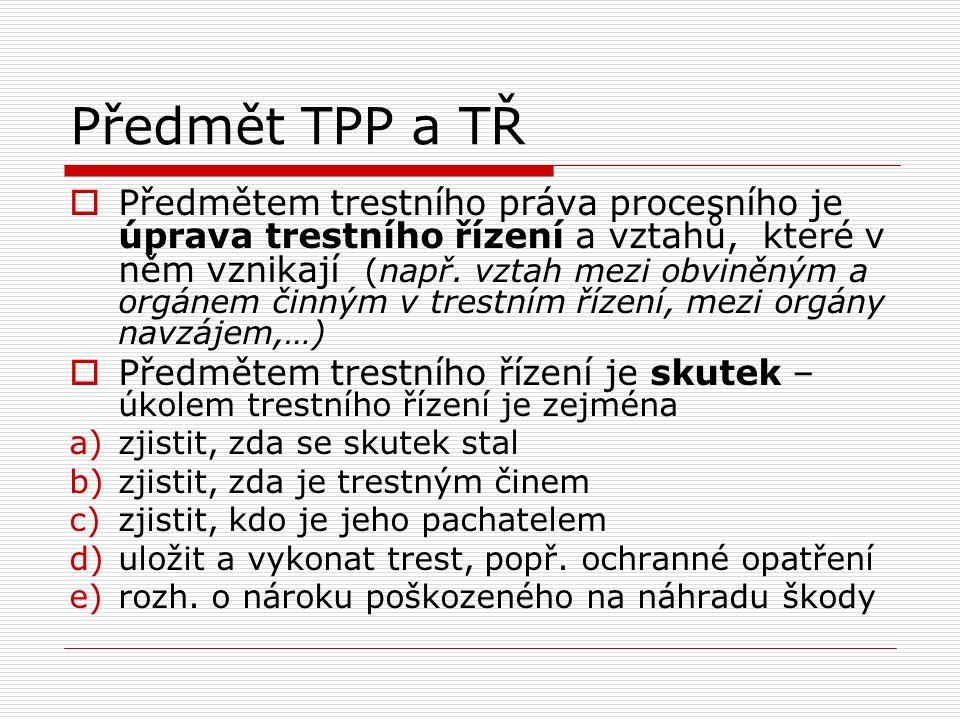 Předmět TPP a TŘ  Předmětem trestního práva procesního je úprava trestního řízení a vztahů, které v něm vznikají (např. vztah mezi obviněným a orgáne