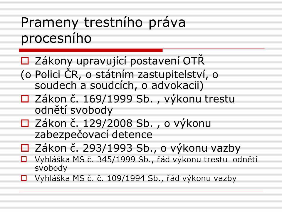 Prameny trestního práva procesního  Zákony upravující postavení OTŘ (o Polici ČR, o státním zastupitelství, o soudech a soudcích, o advokacii)  Záko
