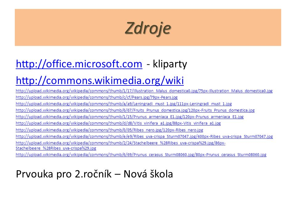 Zdroje http://office.microsoft.comhttp://office.microsoft.com - kliparty http://commons.wikimedia.org/wiki http://upload.wikimedia.org/wikipedia/commons/thumb/1/17/Illustration_Malus_domestica0.jpg/75px-Illustration_Malus_domestica0.jpg http://upload.wikimedia.org/wikipedia/commons/thumb/c/cf/Pears.jpg/79px-Pears.jpg http://upload.wikimedia.org/wikipedia/commons/thumb/a/a9/Leningradi_must_1.jpg/111px-Leningradi_must_1.jpg http://upload.wikimedia.org/wikipedia/commons/thumb/6/67/Fruits_Prunus_domestica.jpg/120px-Fruits_Prunus_domestica.jpg http://upload.wikimedia.org/wikipedia/commons/thumb/1/15/Prunus_armeniaca_E1.jpg/120px-Prunus_armeniaca_E1.jpg http://upload.wikimedia.org/wikipedia/commons/thumb/d/d8/Vitis_vinifera_a1.jpg/88px-Vitis_vinifera_a1.jpg http://upload.wikimedia.org/wikipedia/commons/thumb/0/05/Ribes_nero.jpg/120px-Ribes_nero.jpg http://upload.wikimedia.org/wikipedia/commons/thumb/e/e9/Ribes_uva-crispa_Sturm07047.jpg/400px-Ribes_uva-crispa_Sturm07047.jpg http://upload.wikimedia.org/wikipedia/commons/thumb/2/24/Stachelbeere_%28Ribes_uva-crispa%29.jpg/86px- Stachelbeere_%28Ribes_uva-crispa%29.jpg http://upload.wikimedia.org/wikipedia/commons/thumb/6/69/Prunus_cerasus_Sturm08060.jpg/80px-Prunus_cerasus_Sturm08060.jpg Prvouka pro 2.ročník – Nová škola