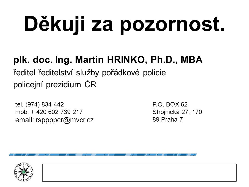 Děkuji za pozornost. plk. doc. Ing. Martin HRINKO, Ph.D., MBA ředitel ředitelství služby pořádkové policie policejní prezidium ČR tel. (974) 834 442 m