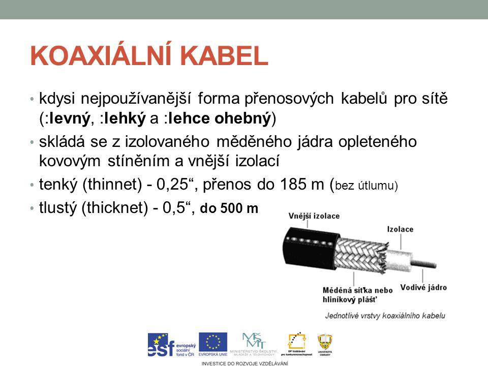 KOAXIÁLNÍ KABEL kdysi nejpoužívanější forma přenosových kabelů pro sítě (:levný, :lehký a :lehce ohebný) skládá se z izolovaného měděného jádra opleteného kovovým stíněním a vnější izolací tenký (thinnet) - 0,25 , přenos do 185 m ( bez útlumu) tlustý (thicknet) - 0,5 , do 500 m