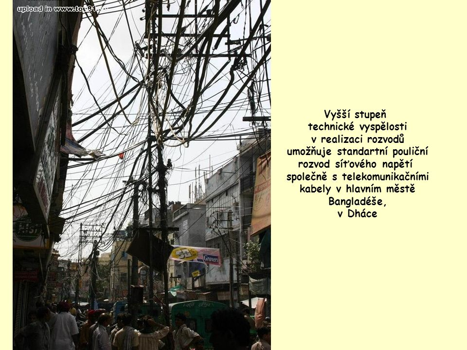 Vyšší stupeň technické vyspělosti v realizaci rozvodů umožňuje standartní pouliční rozvod síťového napětí společně s telekomunikačními kabely v hlavním městě Bangladéše, v Dháce