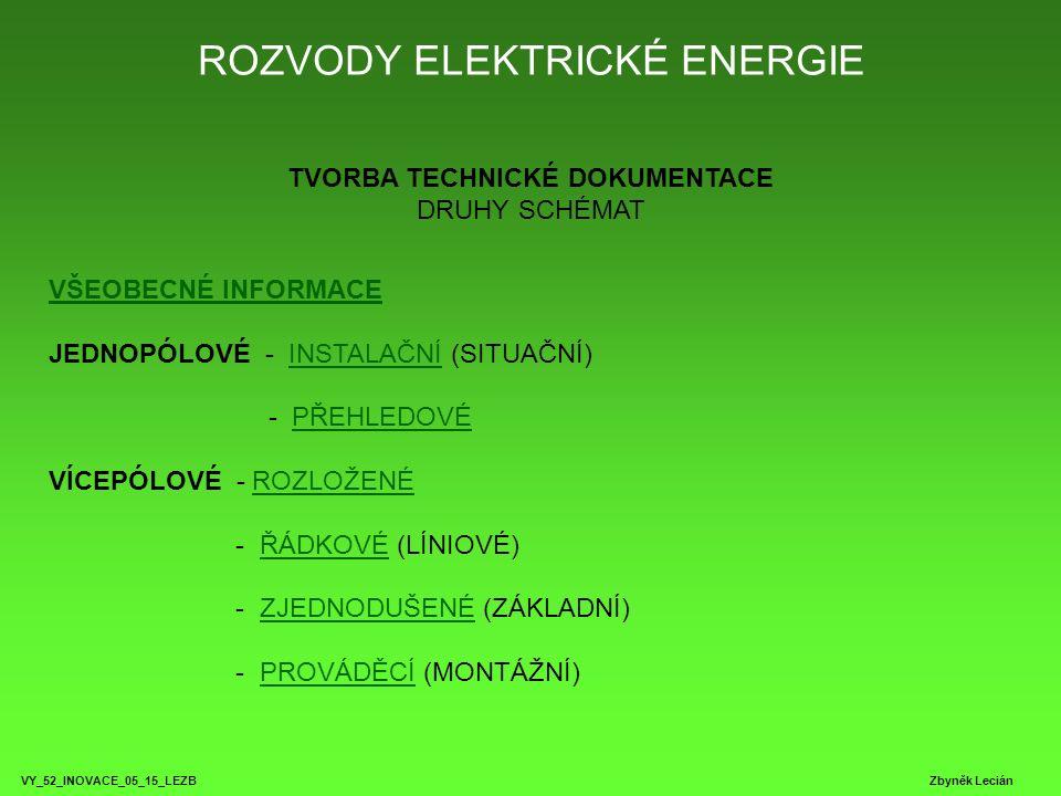 ROZVODY ELEKTRICKÉ ENERGIE VY_52_INOVACE_05_15_LEZB Zbyněk Lecián TVORBA TECHNICKÉ DOKUMENTACE DRUHY SCHÉMAT VŠEOBECNÉ INFORMACE VŠEOBECNÉ INFORMACE JEDNOPÓLOVÉ - INSTALAČNÍ (SITUAČNÍ) - PŘEHLEDOVÉ VÍCEPÓLOVÉ - ROZLOŽENÉ - ŘÁDKOVÉ (LÍNIOVÉ) - ZJEDNODUŠENÉ (ZÁKLADNÍ) - PROVÁDĚCÍ (MONTÁŽNÍ)INSTALAČNÍPŘEHLEDOVÉROZLOŽENÉŘÁDKOVÉZJEDNODUŠENÉPROVÁDĚCÍ