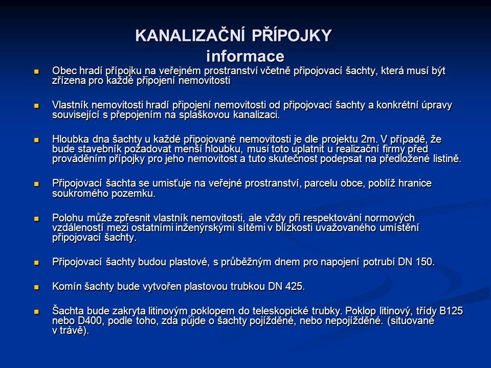 KANALIZAČNÍ PŘÍPOJKY informace KANALIZAČNÍ PŘÍPOJKY informace Obec hradí přípojku na veřejném prostranství včetně připojovací šachty, která musí být zřízena pro každé připojení nemovitosti Obec hradí přípojku na veřejném prostranství včetně připojovací šachty, která musí být zřízena pro každé připojení nemovitosti Vlastník nemovitosti hradí připojení nemovitosti od připojovací šachty a konkrétní úpravy související s přepojením na splaškovou kanalizaci.