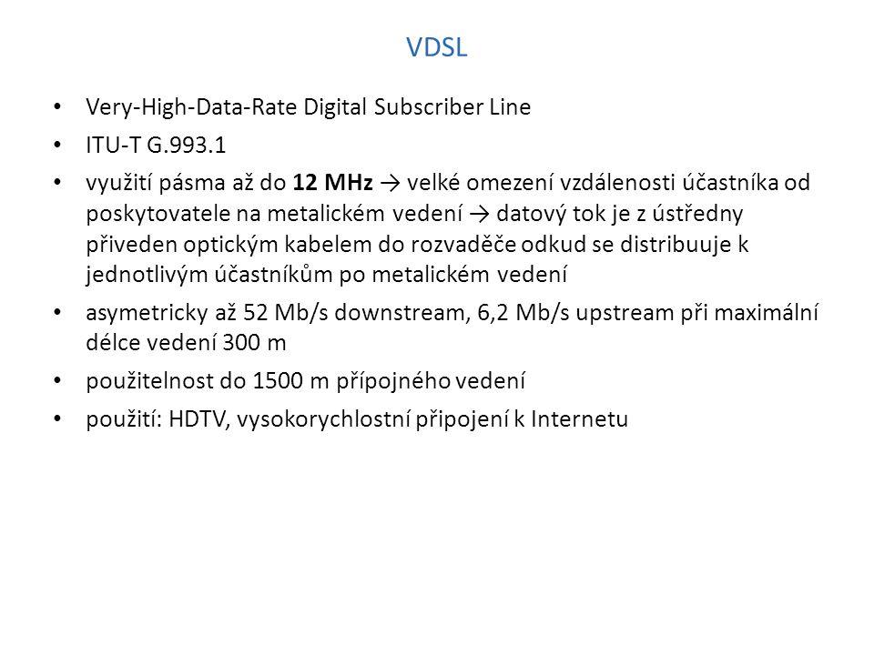 VDSL Very-High-Data-Rate Digital Subscriber Line ITU-T G.993.1 využití pásma až do 12 MHz → velké omezení vzdálenosti účastníka od poskytovatele na metalickém vedení → datový tok je z ústředny přiveden optickým kabelem do rozvaděče odkud se distribuuje k jednotlivým účastníkům po metalickém vedení asymetricky až 52 Mb/s downstream, 6,2 Mb/s upstream při maximální délce vedení 300 m použitelnost do 1500 m přípojného vedení použití: HDTV, vysokorychlostní připojení k Internetu