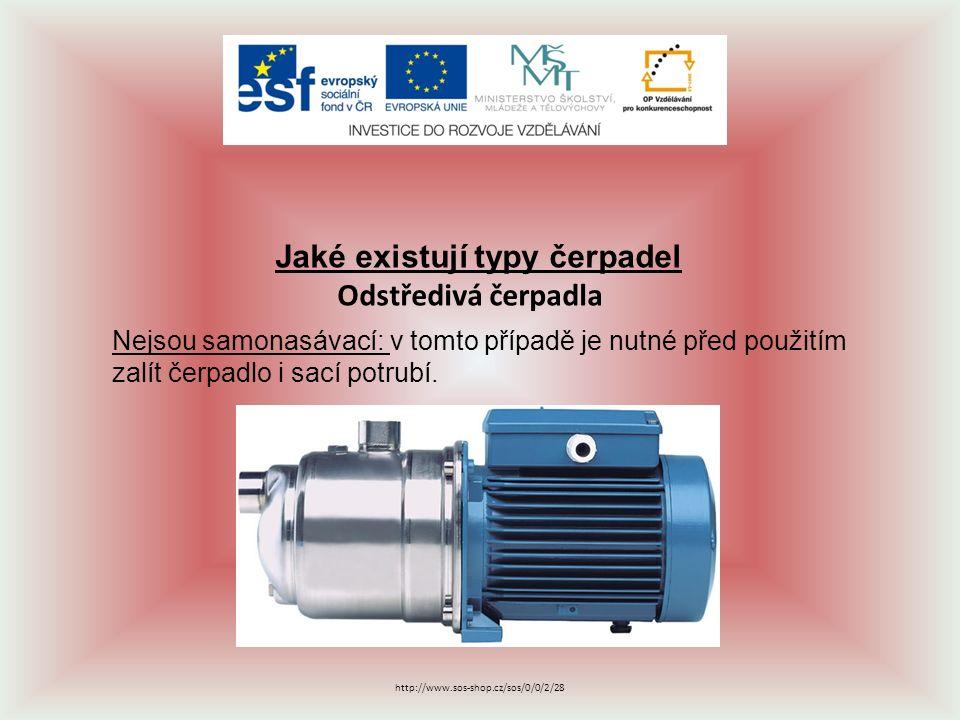 Jaké existují typy čerpadel Odstředivá čerpadla Nejsou samonasávací: v tomto případě je nutné před použitím zalít čerpadlo i sací potrubí. http://www.