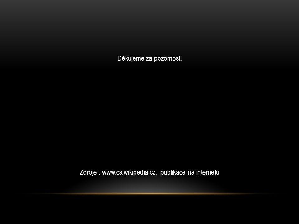 Děkujeme za pozornost. Zdroje : www.cs.wikipedia.cz, publikace na internetu