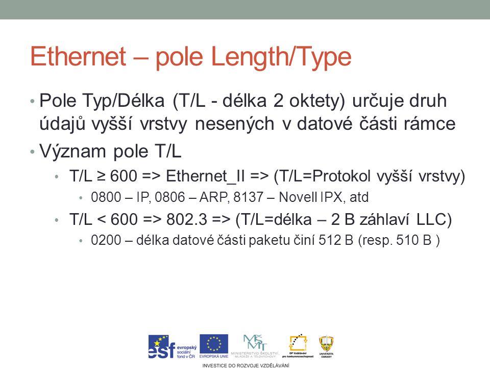 Ethernet – pole Length/Type Pole Typ/Délka (T/L - délka 2 oktety) určuje druh údajů vyšší vrstvy nesených v datové části rámce Význam pole T/L T/L ≥ 600 => Ethernet_II => (T/L=Protokol vyšší vrstvy) 0800 – IP, 0806 – ARP, 8137 – Novell IPX, atd T/L 802.3 => (T/L=délka – 2 B záhlaví LLC) 0200 – délka datové části paketu činí 512 B (resp.