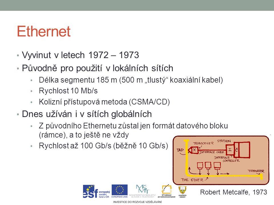 """Ethernet Vyvinut v letech 1972 – 1973 Původně pro použití v lokálních sítích Délka segmentu 185 m (500 m """"tlustý koaxiální kabel) Rychlost 10 Mb/s Kolizní přístupová metoda (CSMA/CD) Dnes užíván i v sítích globálních Z původního Ethernetu zůstal jen formát datového bloku (rámce), a to ještě ne vždy Rychlost až 100 Gb/s (běžně 10 Gb/s) Robert Metcalfe, 1973"""