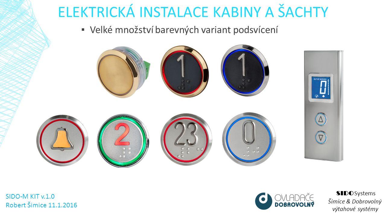 ELEKTRICKÁ INSTALACE KABINY A ŠACHTY SIDO Systems Šimice & Dobrovolný výtahové systémy ▪ Velké množství barevných variant podsvícení SIDO-M KIT v.1.0 Robert Šimice 11.1.2016