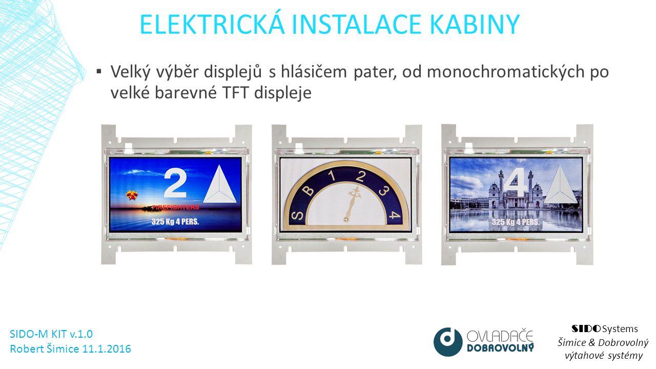 ELEKTRICKÁ INSTALACE KABINY SIDO Systems Šimice & Dobrovolný výtahové systémy ▪ Velký výběr displejů s hlásičem pater, od monochromatických po velké barevné TFT displeje SIDO-M KIT v.1.0 Robert Šimice 11.1.2016