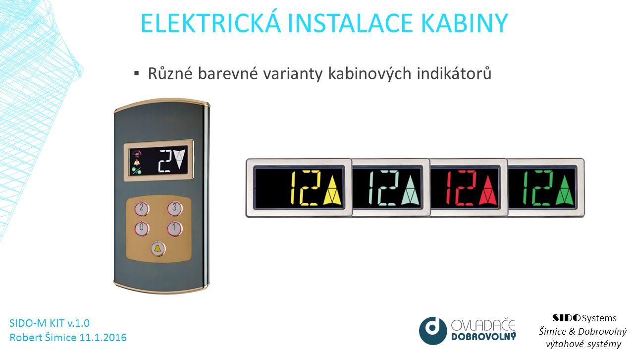 ELEKTRICKÁ INSTALACE KABINY SIDO Systems Šimice & Dobrovolný výtahové systémy ▪ Různé barevné varianty kabinových indikátorů SIDO-M KIT v.1.0 Robert Šimice 11.1.2016