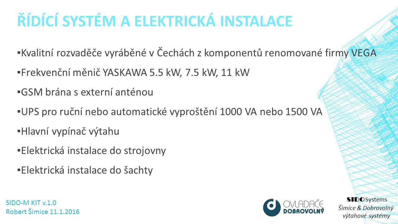 SIDO Systems Šimice & Dobrovolný výtahové systémy ▪ Kvalitní rozvaděče vyráběné v Čechách z komponentů renomované firmy VEGA ▪ Frekvenční měnič YASKAWA 5.5 kW, 7.5 kW, 11 kW ▪ GSM brána s externí anténou ▪ UPS pro ruční nebo automatické vyproštění 1000 VA nebo 1500 VA ▪ Hlavní vypínač výtahu ▪ Elektrická instalace do strojovny ▪ Elektrická instalace do šachty ŘÍDÍCÍ SYSTÉM A ELEKTRICKÁ INSTALACE SIDO-M KIT v.1.0 Robert Šimice 11.1.2016