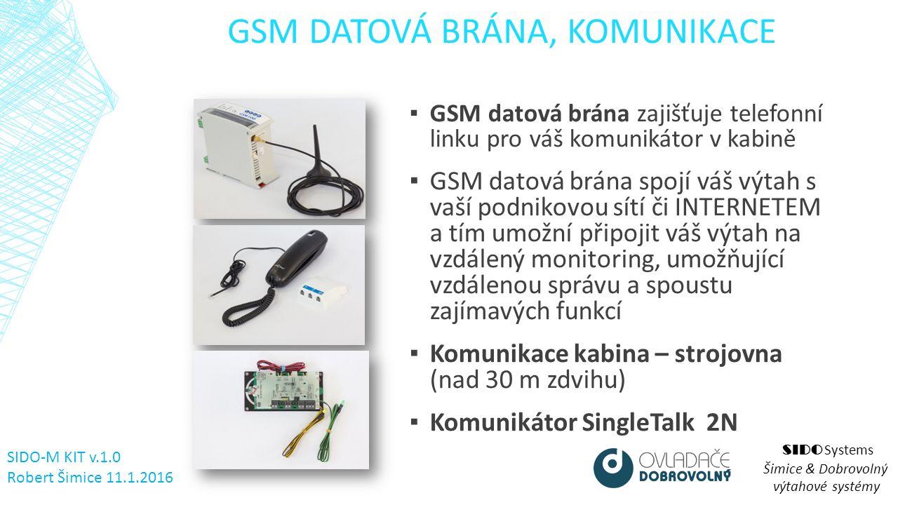 GSM DATOVÁ BRÁNA, KOMUNIKACE ▪ GSM datová brána zajišťuje telefonní linku pro váš komunikátor v kabině ▪ GSM datová brána spojí váš výtah s vaší podnikovou sítí či INTERNETEM a tím umožní připojit váš výtah na vzdálený monitoring, umožňující vzdálenou správu a spoustu zajímavých funkcí ▪ Komunikace kabina – strojovna (nad 30 m zdvihu) ▪ Komunikátor SingleTalk 2N SIDO Systems Šimice & Dobrovolný výtahové systémy SIDO-M KIT v.1.0 Robert Šimice 11.1.2016