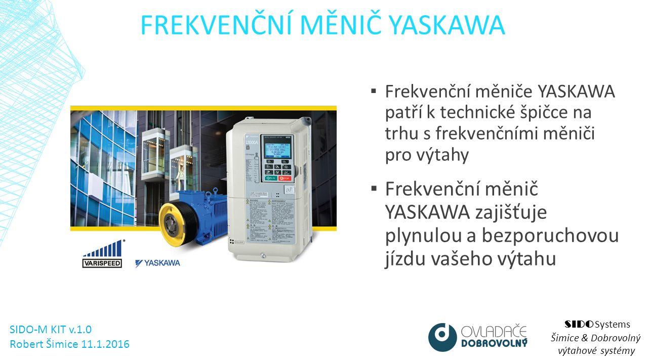 FREKVENČNÍ MĚNIČ YASKAWA SIDO Systems Šimice & Dobrovolný výtahové systémy ▪ Frekvenční měniče YASKAWA patří k technické špičce na trhu s frekvenčními měniči pro výtahy ▪ Frekvenční měnič YASKAWA zajišťuje plynulou a bezporuchovou jízdu vašeho výtahu SIDO-M KIT v.1.0 Robert Šimice 11.1.2016