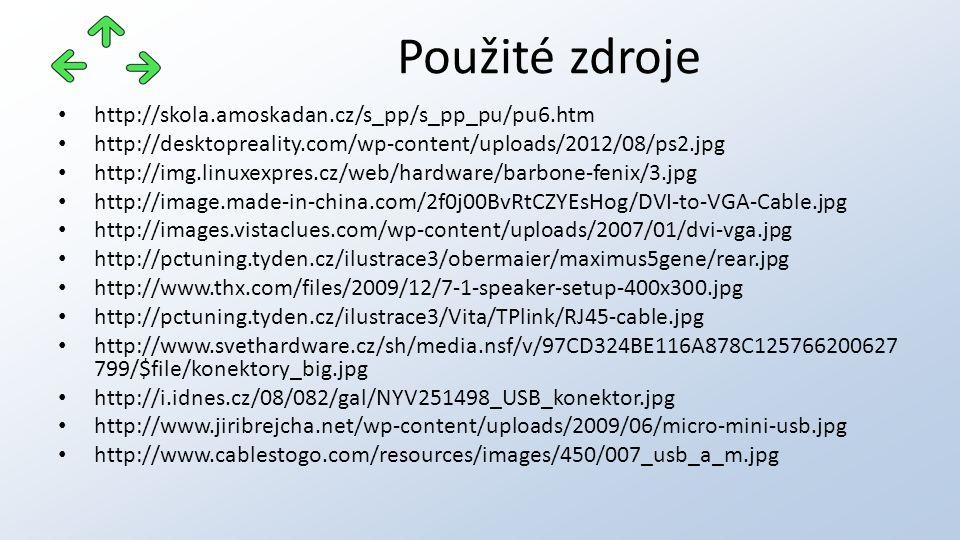 http://skola.amoskadan.cz/s_pp/s_pp_pu/pu6.htm http://desktopreality.com/wp-content/uploads/2012/08/ps2.jpg http://img.linuxexpres.cz/web/hardware/barbone-fenix/3.jpg http://image.made-in-china.com/2f0j00BvRtCZYEsHog/DVI-to-VGA-Cable.jpg http://images.vistaclues.com/wp-content/uploads/2007/01/dvi-vga.jpg http://pctuning.tyden.cz/ilustrace3/obermaier/maximus5gene/rear.jpg http://www.thx.com/files/2009/12/7-1-speaker-setup-400x300.jpg http://pctuning.tyden.cz/ilustrace3/Vita/TPlink/RJ45-cable.jpg http://www.svethardware.cz/sh/media.nsf/v/97CD324BE116A878C125766200627 799/$file/konektory_big.jpg http://i.idnes.cz/08/082/gal/NYV251498_USB_konektor.jpg http://www.jiribrejcha.net/wp-content/uploads/2009/06/micro-mini-usb.jpg http://www.cablestogo.com/resources/images/450/007_usb_a_m.jpg Použité zdroje