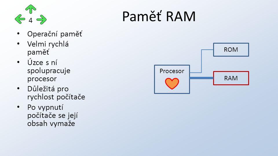 Operační paměť Velmi rychlá paměť Úzce s ní spolupracuje procesor Důležitá pro rychlost počítače Po vypnutí počítače se její obsah vymaže Paměť RAM 4 Procesor ROM RAM