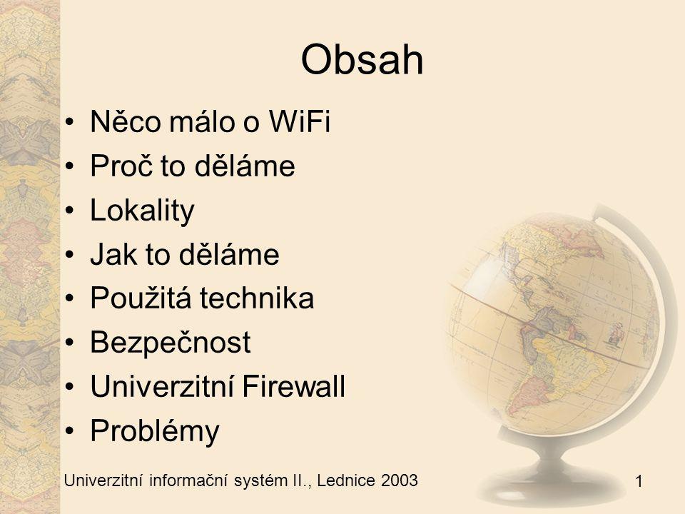 1 Univerzitní informační systém II., Lednice 2003 Obsah Něco málo o WiFi Proč to děláme Lokality Jak to děláme Použitá technika Bezpečnost Univerzitní Firewall Problémy