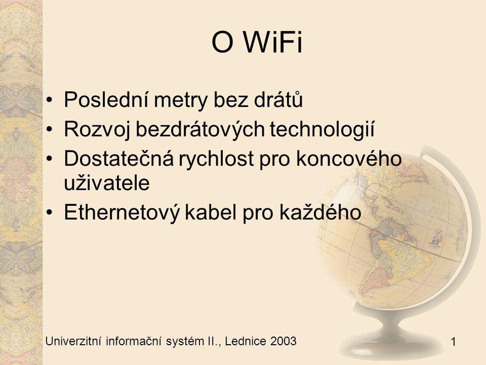 1 Univerzitní informační systém II., Lednice 2003 O WiFi Poslední metry bez drátů Rozvoj bezdrátových technologií Dostatečná rychlost pro koncového uživatele Ethernetový kabel pro každého