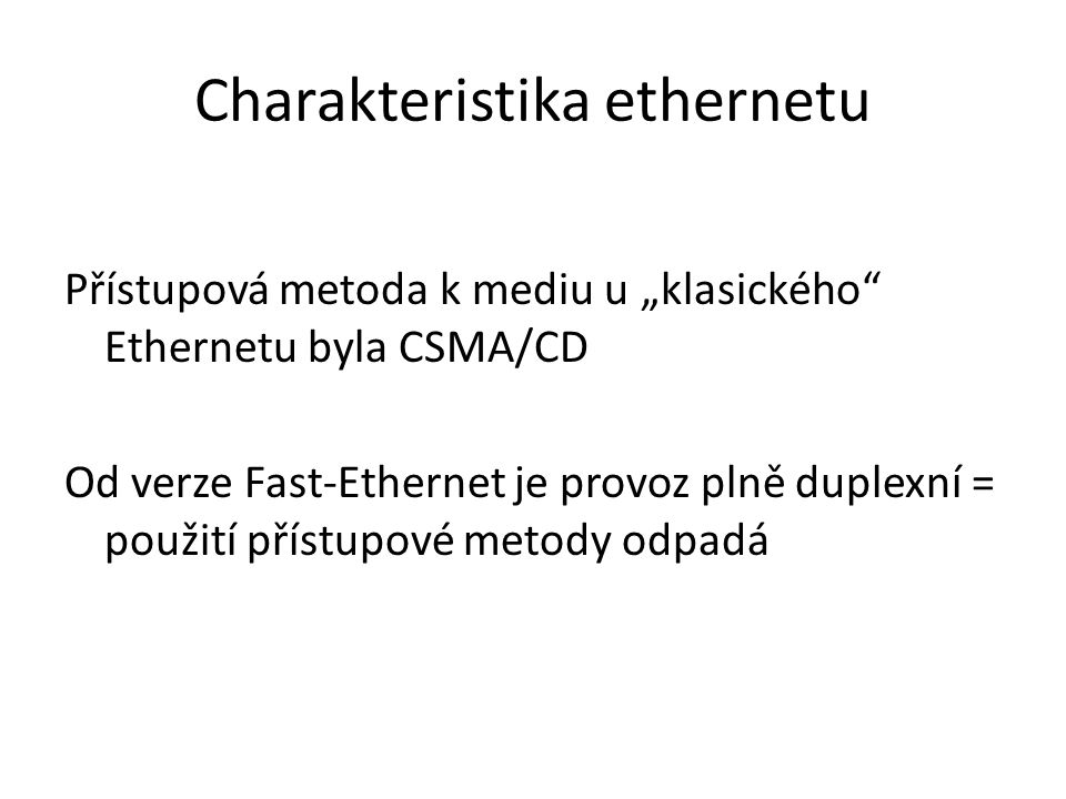 Verze ethernetu Ethernet IEEE 802.3/10BASE-T – pro UTP Fast ethernet IEEE 802.3u/100BASE-TX – pro UTP Gigabit ethernet IEEE 802.3ab/1000BASE-T – pro UTP IEEE 802.3z/1000BASE-X – pro FC 10Gigabit ethernet IEEE 802.3an/10GBASE-T – pro UTP IEEE 802.3ae/10GBASE-X – pro FC Dnes již začíná i 40Gb a 100Gb ethernet
