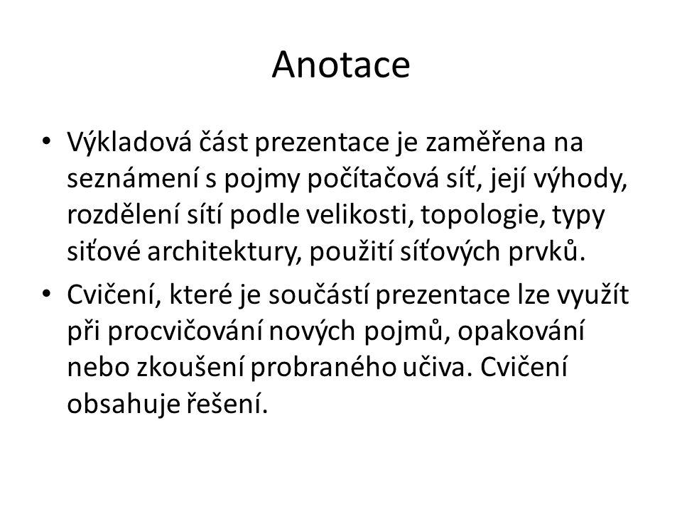 Anotace Výkladová část prezentace je zaměřena na seznámení s pojmy počítačová síť, její výhody, rozdělení sítí podle velikosti, topologie, typy siťové architektury, použití síťových prvků.