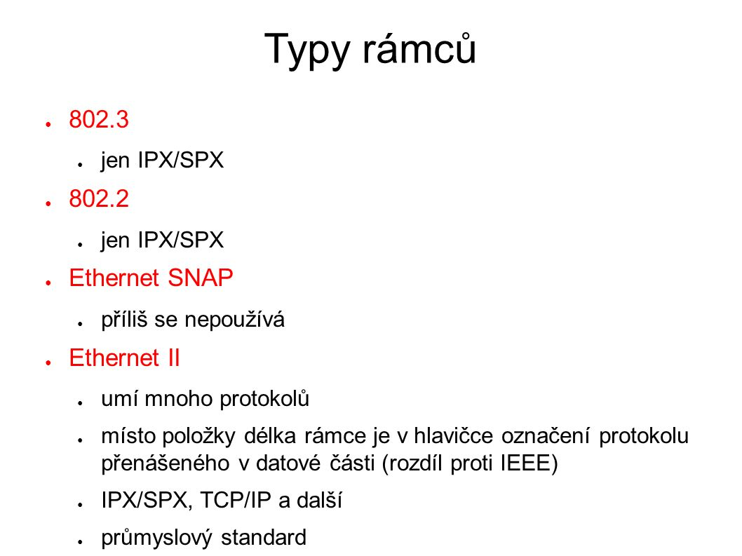 Typy rámců ● 802.3 ● jen IPX/SPX ● 802.2 ● jen IPX/SPX ● Ethernet SNAP ● příliš se nepoužívá ● Ethernet II ● umí mnoho protokolů ● místo položky délka rámce je v hlavičce označení protokolu přenášeného v datové části (rozdíl proti IEEE) ● IPX/SPX, TCP/IP a další ● průmyslový standard