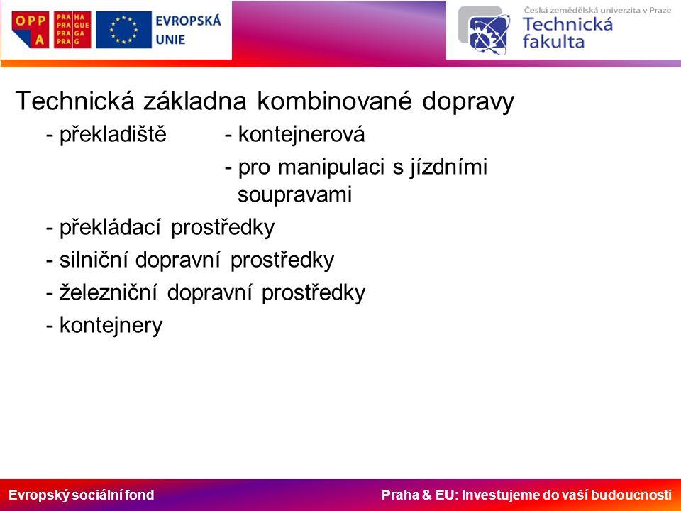 Evropský sociální fond Praha & EU: Investujeme do vaší budoucnosti Technická základna kombinované dopravy - překladiště - kontejnerová - pro manipulaci s jízdními soupravami - překládací prostředky - silniční dopravní prostředky - železniční dopravní prostředky - kontejnery