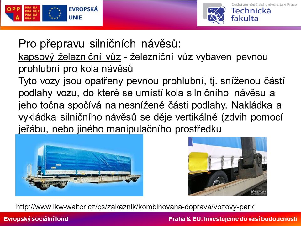 Evropský sociální fond Praha & EU: Investujeme do vaší budoucnosti Pro přepravu silničních návěsů: kapsový železniční vůz - železniční vůz vybaven pevnou prohlubní pro kola návěsů Tyto vozy jsou opatřeny pevnou prohlubní, tj.