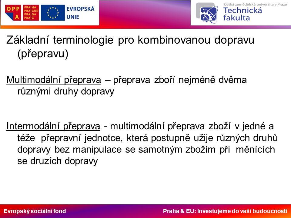 Evropský sociální fond Praha & EU: Investujeme do vaší budoucnosti Základní terminologie pro kombinovanou dopravu (přepravu) Multimodální přeprava – přeprava zboří nejméně dvěma různými druhy dopravy Intermodální přeprava - multimodální přeprava zboží v jedné a téže přepravní jednotce, která postupně užije různých druhů dopravy bez manipulace se samotným zbožím při měnících se druzích dopravy
