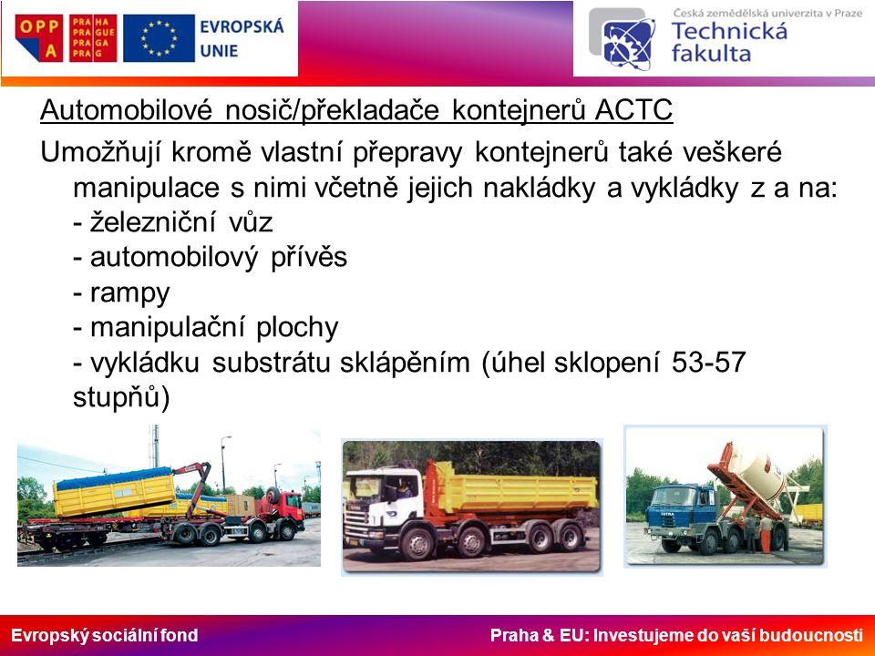 Evropský sociální fond Praha & EU: Investujeme do vaší budoucnosti Automobilové nosič/překladače kontejnerů ACTC Umožňují kromě vlastní přepravy kontejnerů také veškeré manipulace s nimi včetně jejich nakládky a vykládky z a na: - železniční vůz - automobilový přívěs - rampy - manipulační plochy - vykládku substrátu sklápěním (úhel sklopení 53-57 stupňů)